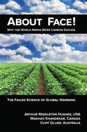About Face! - Why the World Needs More Carbon Dioxide; The Failed Science of Global Warming ebook by Arthur Middleton Hughes,Madhav Khandekar,Cliff Ollier
