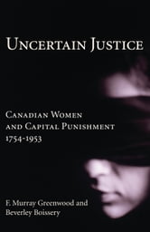 Uncertain Justice - Canadian Women and Capital Punishment, 1754-1953 ebook by F. Murray Greenwood,Beverley Boissery