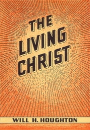 The Living Christ - And Other Gospel Messages ebook by Will H Houghton