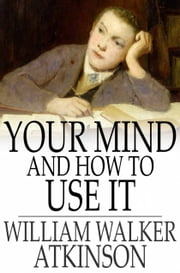 Your Mind and How to Use It - A Manual of Practical Psychology ebook by William Walker Atkinson
