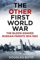 The Other First World War - The Blood-Soaked Russian Fronts 1914-1922 ebook by Douglas Boyd