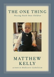 The One Thing - Passing Faith Onto Children ebook by Matthew Kelly