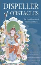 Dispeller of Obstacles - The Heart Practice of Padmasambhava ebook by Jamyang Khyentse Wangpo, Padmasambhava Guru Rinpoche, Chokgyur Lingpa,...