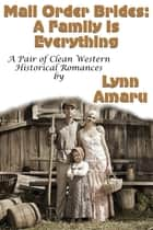 Mail Order Brides: A Family Is Everything (A Pair of Clean Western Historical Romances) ebook by Lynn Amaru