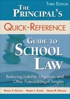 The Principal's Quick-Reference Guide to School Law - Reducing Liability, Litigation, and Other Potential Legal Tangles ebook by Dr. Robert F. Hachiya, Dr. Robert J. Shoop, Dennis R. Dunklee