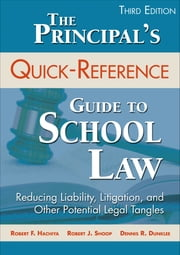 The Principal's Quick-Reference Guide to School Law - Reducing Liability, Litigation, and Other Potential Legal Tangles ebook by Dr. Robert F. Hachiya,Dr. Robert J. Shoop,Dennis R. Dunklee