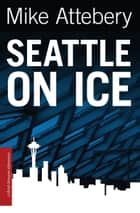 Seattle On Ice ebook by Mike Attebery
