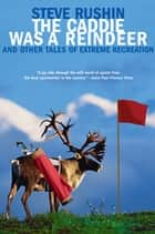 The Caddie Was a Reindeer - And Other Tales of Extreme Recreation ebook by Steve Rushin