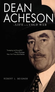 Dean Acheson: A Life in the Cold War ebook by Robert L. Beisner