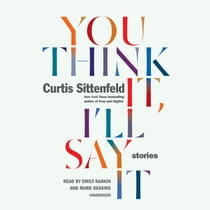 You Think It, I'll Say It - Stories audiobook by Curtis Sittenfeld, Emily Rankin, Mark Deakins