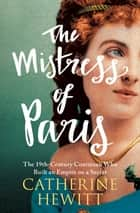 The Mistress of Paris - The 19th-Century Courtesan Who Built an Empire on a Secret ebook by Catherine Hewitt