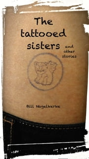 The Tattooed Sisters, And Other Stories ebook by Bill Nagelkerke