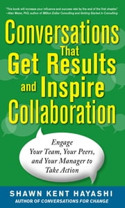 Conversations that Get Results and Inspire Collaboration: Engage Your Team, Your Peers, and Your Manager to Take Action ebook by Shawn Kent Hayashi