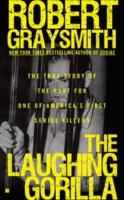 The Laughing Gorilla - The True Story of the Hunt for One of America's First Serial Killers ebook by Robert Graysmith