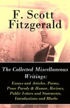 The Collected Miscellaneous Writings - Essays and Articles + Poems + Prose Parody & Humor + Reviews + Public Letters and Statements + Introductions and Blurbs ebook by F. Scott Fitzgerald