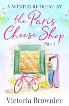 A Winter Retreat at the Paris Cheese Shop: Part 1 ebook by Victoria Brownlee