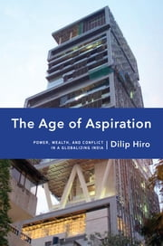 The Age of Aspiration - Power, Wealth, and Conflict in Globalizing India ebook by Dilip Hiro