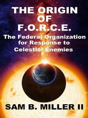 The Origin of F.O.R.C.E. ebook by Sam B Miller II