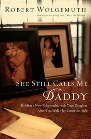 She Still Calls Me Daddy - Building a New Relationship with Your Daughter After You Walk Her Down the Aisle ebook by Robert Wolgemuth