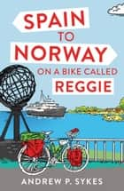 Spain to Norway on a Bike Called Reggie ebook by Andrew P. Sykes