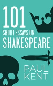 101 Short Essays on Shakespeare ebook by Paul Kent
