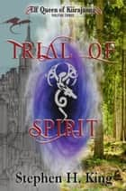 Trial of Spirit (Elf Queen of Kiirajanna, Volume 3) ebook by Stephen H. King