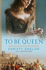 To Be Queen - A Novel of the Early Life of Eleanor of Aquitaine ebook by Christy English