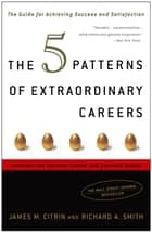 The 5 Patterns of Extraordinary Careers - The Guide for Achieving Success and Satisfaction ebook by James M. Citrin, Richard Smith