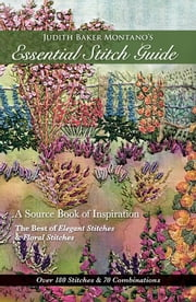 Judith Baker Montano's Essential Stitch Guide - A Source Book of inspiration - The Best of Elegant Stitches & Floral Stitches ebook by Judith Baker Montano