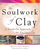 Soulwork of Clay ebook by Marjory Zoet Bankson,Peter Bankson