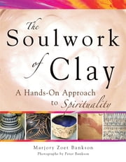 Soulwork of Clay - A Hands-On Approach to Spirituality ebook by Marjory Zoet Bankson,Peter Bankson