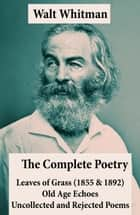 The Complete Poetry of Walt Whitman: Leaves of Grass (1855 & 1892) + Old Age Echoes + Uncollected and Rejected Poems eBook by Walt  Whitman