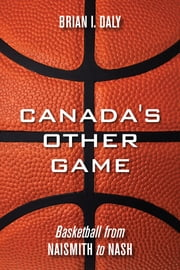 Canada's Other Game - Basketball from Naismith to Nash ebook by Brian I. Daly