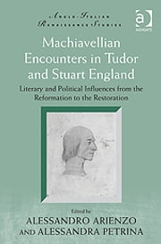 Machiavellian Encounters in Tudor and Stuart England - Literary and Political Influences from the Reformation to the Restoration ebook by Mr Alessandro Arienzo,Professor Alessandra Petrina,Professor Michele Marrapodi