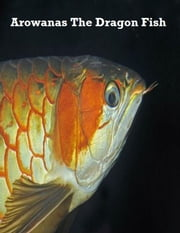 Arowanas the Dragon Fish ebook by V.T.