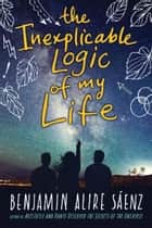 The Inexplicable Logic of My Life ebook by Benjamin Alire Saenz