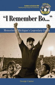 """I Remember Bo. . ."": Memories of Michigan's Legendary Coach ebook by Cantor, George"