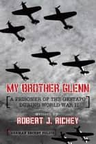 My Brother Glenn a Prisoner of the Gestapo During World War Ii - German Secret Police ebooks by Robert J. Richey