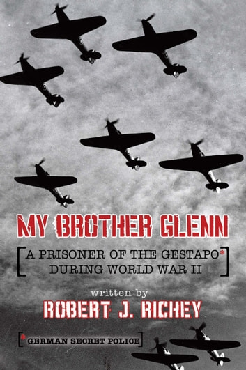 My Brother Glenn a Prisoner of the Gestapo During World War Ii - German Secret Police ebook by Robert J. Richey