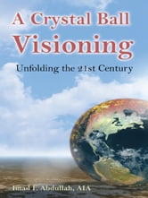 A Crystal Ball Visioning: Unfolding the 21st Century ebook by Imad F. Abdullah
