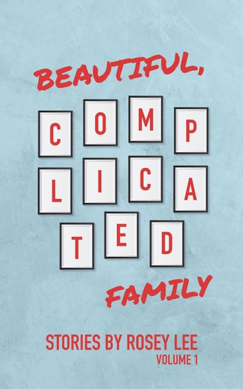 Beautiful, Complicated Family: Volume 1 - Beautiful, Complicated Family, #1 ebook by Rosey Lee