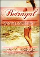 Betrayal: Storms of Desire 1 ebook by Eve Albright