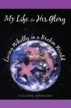 My Life for His Glory Living Wholly in a Broken World ebook by Tiiloni Beavers