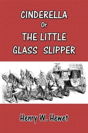 Cinderella Or The Little Glass Slipper ebook by Henry W. Hewet