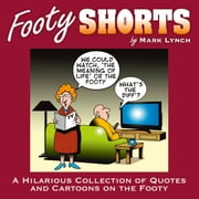 Footy Shorts: A Hilarious Collection of Quotes and Cartoons on the Footy ebook by Mark Lynch