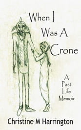 When I Was A Crone - A Past Life Memoir ebook by Christine M. Harrington