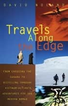 Travels Along the Edge - 40 Ultimate Adventures for the Modern Nomad--From Crossing the Sahara to Bicycli ng Through Vietnam ebook by David Noland