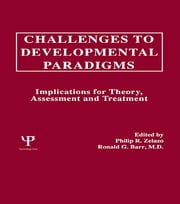 Challenges To Developmental Paradigms - Implications for Theory, Assessment and Treatment ebook by Philip R. Zelazo,Ronald G. Barr,Philip David Zelazo