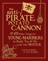The Anti-Pirate Potato Cannon - And 101 Other Things for Young Mariners to Build, Try, and Do on the Water ebook by David Seidman,Jeff Hemmel