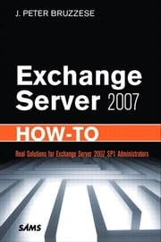 Exchange Server 2007 How-To: Real Solutions for Exchange Server 2007 SP1 Administrators ebook by Bruzzese, J. Peter